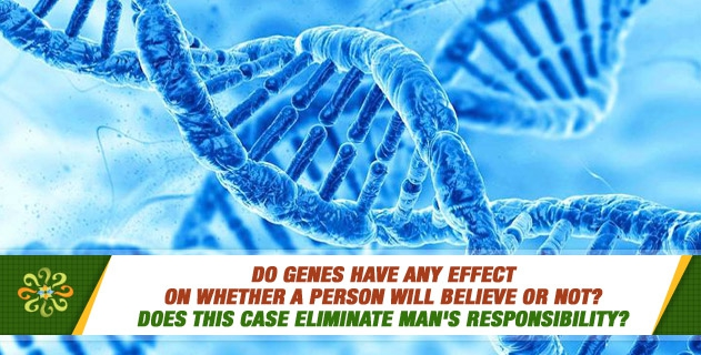 Do genes have any effect on whether a person will believe or not? Does this case eliminate man's responsibility?