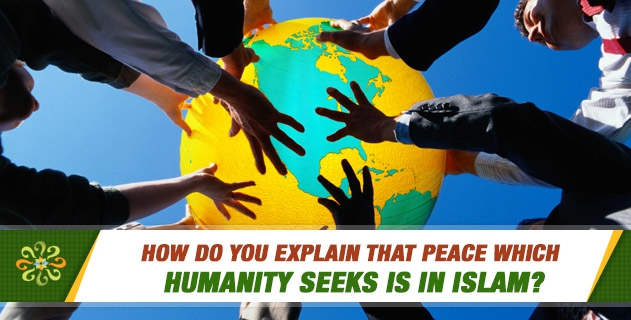 How do you explain that peace which humanity seeks is in Islam?