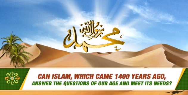 Can Islam, which came 1400 years ago, answer the questions of our age and meet its needs?
