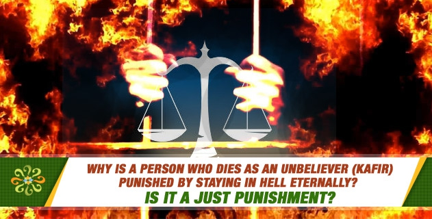 Why is a person who dies as an unbeliever (kafir) punished by staying in Hell eternally? Is it a just punishment?