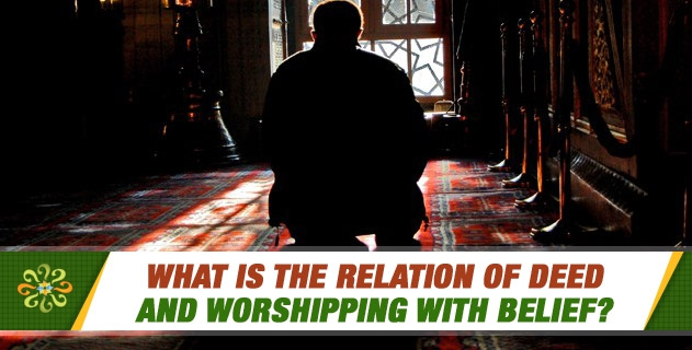 What is the relation of deed and worshipping with belief?