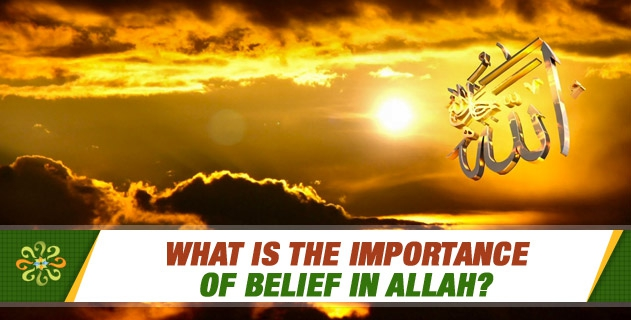 What is the importance of Belief in Allah?