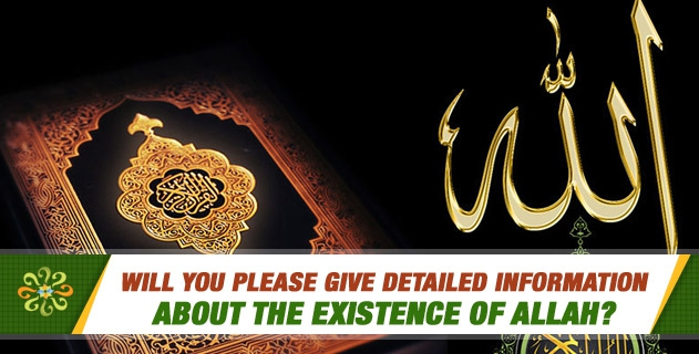 Will you please give detailed information about the existence of Allah?