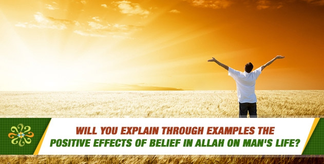 Will you explain through examples the positive effects of belief in Allah on man's life?