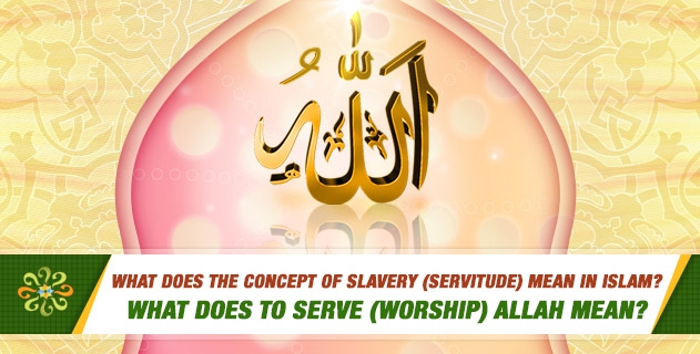 What does the concept of slavery (servitude) mean in Islam? What does to serve (worship) Allah mean?