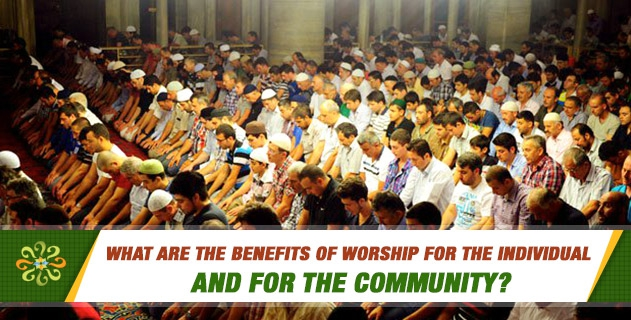What are the benefits of worship for the individual and for the community?