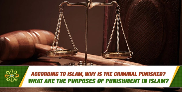 According to Islam, why is the criminal punished? What are the purposes of Punishment in Islam?