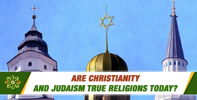 Are Christianity and Judaism true religions today? Or, are they away from being true religions due to the changes they underwent in the course of time?