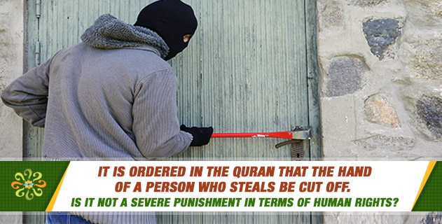 It is ordered in the Quran that the hand of a person who steals be cut off. Is it not a severe punishment in terms of human rights?