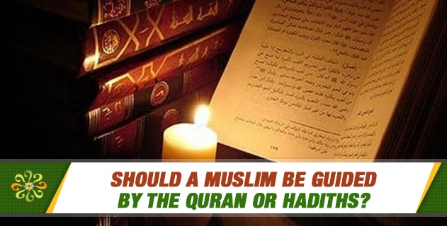 Should a Muslim be guided by the Quran or hadiths? Are the