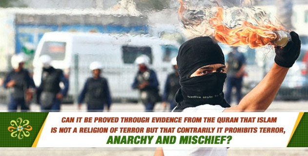 Can it be proved through evidence from the Quran that Islam is not a religion of terror but that contrarily it prohibits terror, anarchy and mischief?