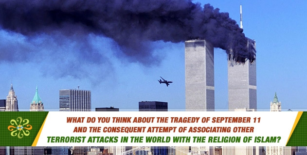 What do you think about the tragedy of September 11 and the consequent attempt of associating other terrorist attacks in the world with the religion of Islam?