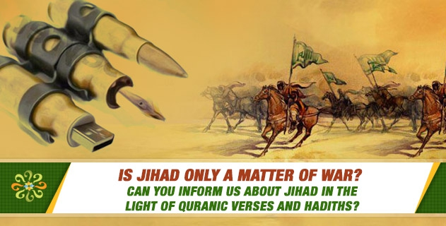 Is Jihad only a matter of war? Can you inform us about Jihad in the light of Quranic verses and Hadiths?