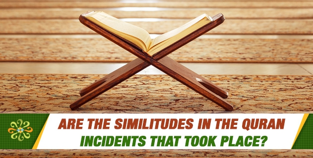 Are the similitudes in the Quran incidents that took place?