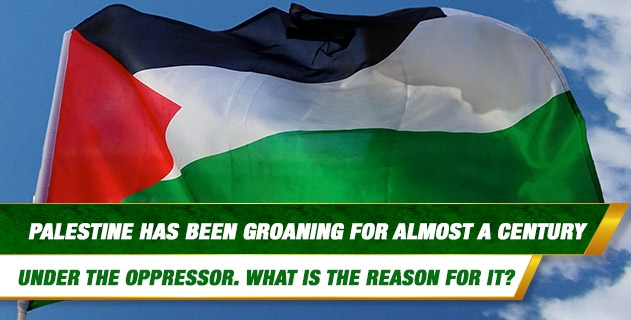 According to our religion, unbelief continues but oppression does not continue. However, Palestine has been groaning for almost a century under the oppressor. What is the reason for it?