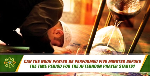Can the noon prayer be performed five minutes before the time period for the afternoon prayer starts?