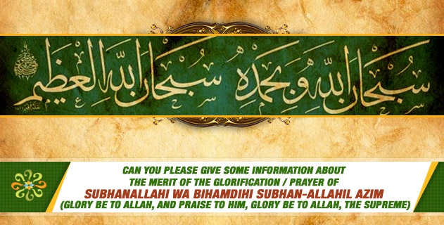 "Can you please give some information about the merit of the glorification / prayer of ""Subhanallahi wa bihamdihi subhan-allahil azim (glory be to Allah, and praise to him, glory be to allah, the supreme)"