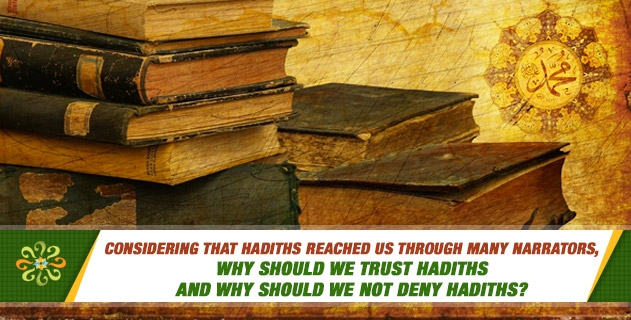 Considering that hadiths reached us through many narrators, why should we trust hadiths and why should we not deny hadiths?