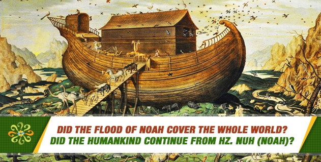 Did the Flood of Noah cover the whole world? Did the humankind continue from Hz.  Nuh (Noah)?