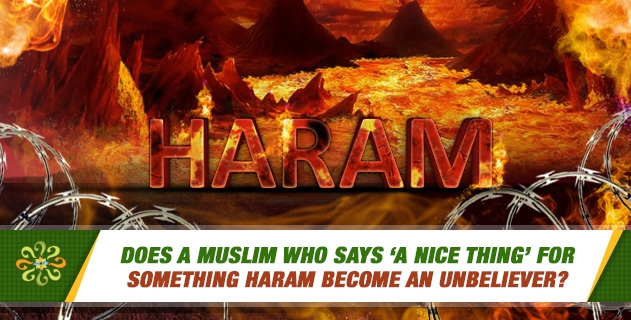 Does a Muslim who says 'a nice thing' for something haram become an unbeliever?