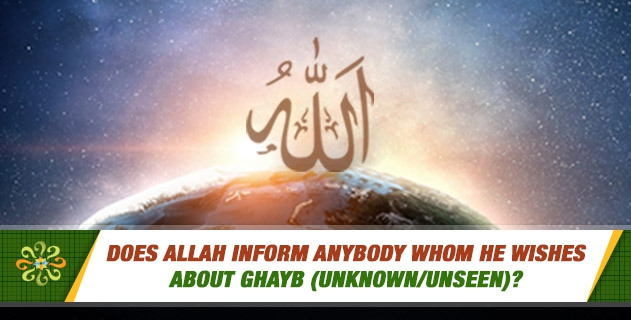 Does Allah inform anybody whom He wishes about ghayb (unknown/unseen)?