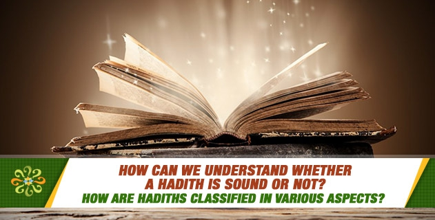 How are hadiths classified in various aspects? How can we understand whether a hadith is sound or not?