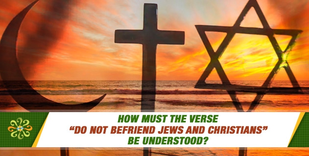 """How must the verse """"Do not befriend Jews and Christians"""" be understood? Is to have economic and social relations with them included in the prohibitive boundaries of this verse?"""