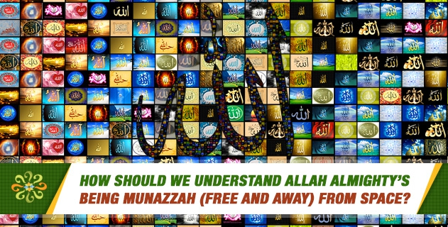 How should we understand Allah Almighty's being munazzah (free and away) from space?