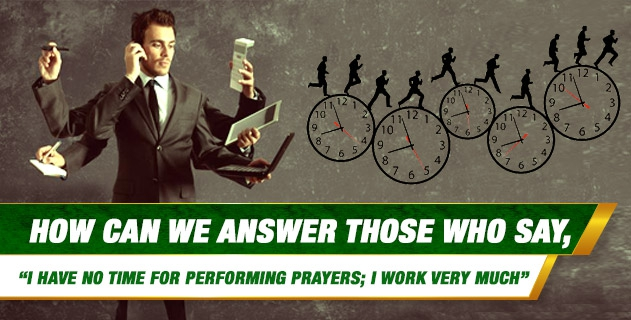 "How can we answer those who say, ""I Have No Time For Performing Prayers; I work very much"""