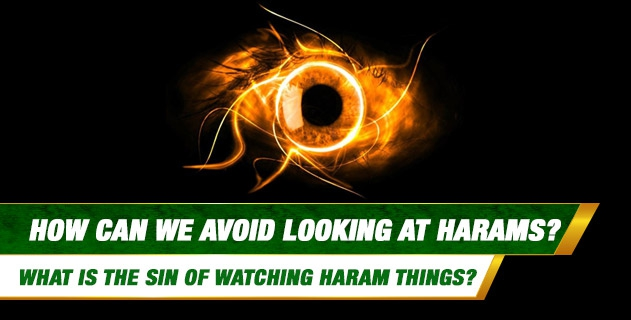How can we avoid Looking at Harams? What is the Sin of Watching Haram things?