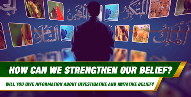 How can we Strengthen our Belief? Will you give information about the Increase and Decrease of Belief, Tahqiq (Investigative) and Taqlid (Imitative) Belief and the Importance of Belief?