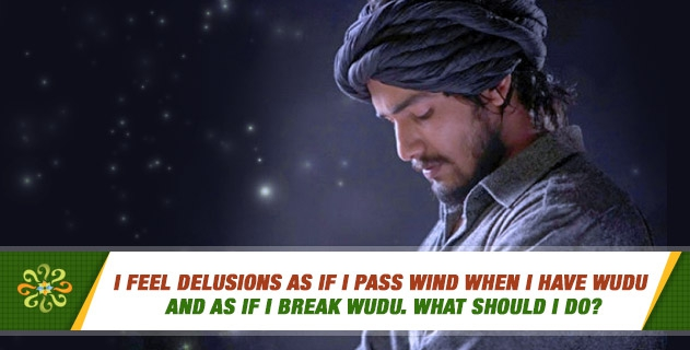 I feel delusions as if I pass wind when I have wudu and as if I break wudu. What should I do? I feel delusions while making ghusl too.