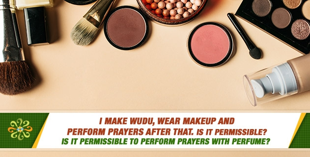 I make wudu, wear makeup and perform prayers after that. Is it permissible? Is it permissible to perform prayers after wearing perfume?