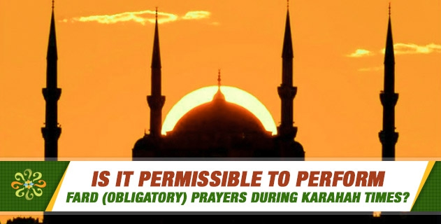 Is it permissible to perform fard (obligatory) prayers during Karahah times?