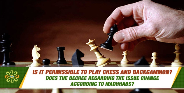 Is it permissible to play chess and backgammon? Does the decree regarding the issue change according to madhhabs?