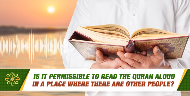 Is it permissible to read the Quran aloud in a place where there are other people?