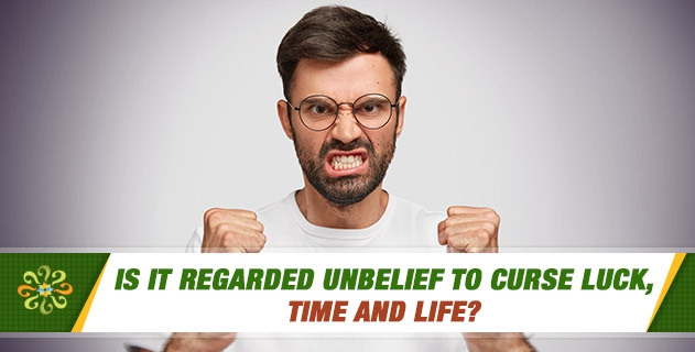 Is it regarded unbelief to curse luck, time and life?