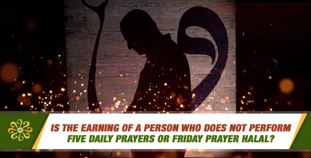 Is the earning of a person who does not perform five daily prayers or friday prayer halal?