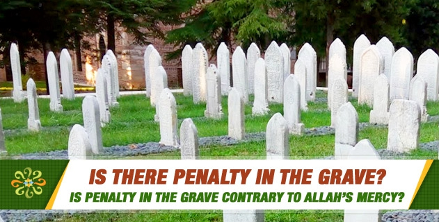 Is there penalty in the grave? What are the verses in the Quran related to penalty in the grave? If there is penalty in the grave, will it be for the body or the spirit? Is penalty in the grave contrary to Allah's mercy?