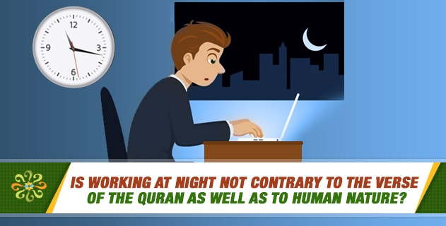 Is working at night not contrary to the verse of the Quran as well as to human nature?