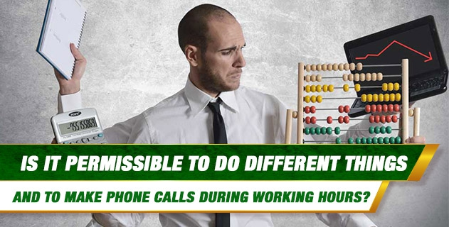 Is it permissible to do different things and to make phone calls during working hours?