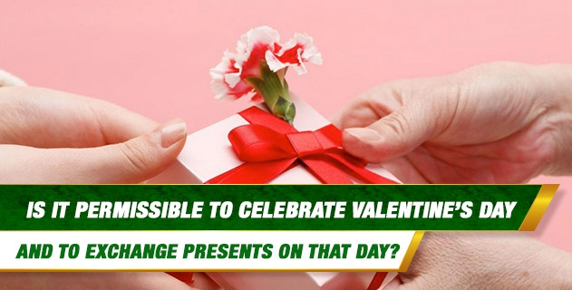 Is it permissible to celebrate Valentine's Day and to exchange presents on that day?