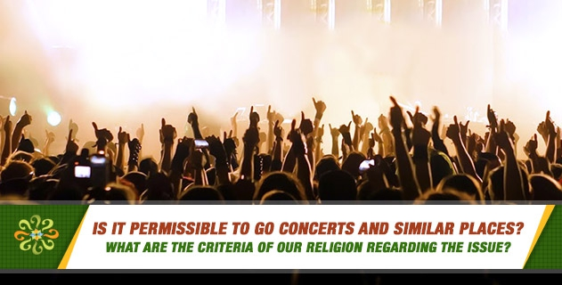 Is it permissible to go concerts and similar places? What are the criteria of our religion regarding the issue?