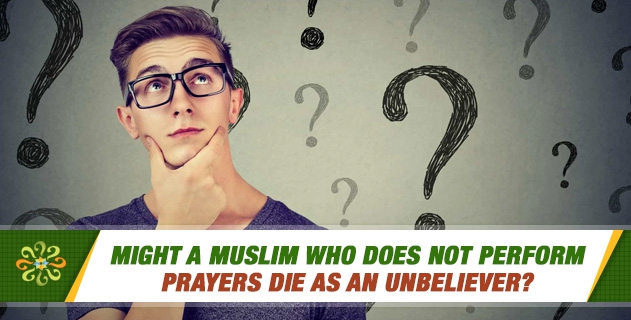 Might a Muslim who does not perform prayers die as an unbeliever?