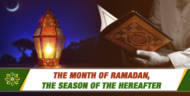 THE MONTH OF RAMADAN, THE SEASON OF THE HEREAFTER