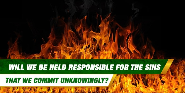 Will we be held responsible for the sins that we commit unknowingly? That is, is there a difference between a person who commits a sin deliberately and a person who commits a sin without knowing that it is a sin?