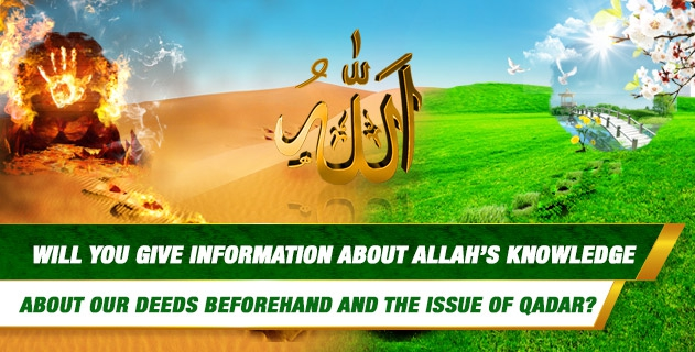 Will you give information about the fact that Allah knows what we will do and qadar?