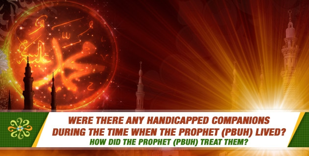 Were there any handicapped companions during the time when the Prophet (PBUH) lived? How did the Prophet (pbuh) treat them?