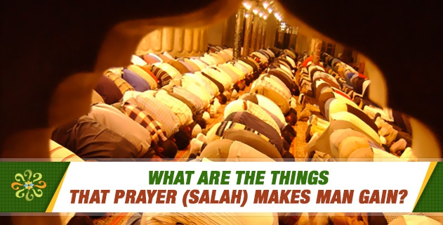 What are the things that prayer (salah) makes man gain?