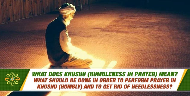 What does khushu (humbleness in prayer) mean? What should be done in order to perform prayer in khushu (humbly) and to get rid of heedlessness?